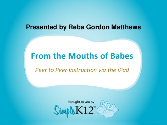Presented by Reba Gordon Matthews From the Mouths of Babes  Peer to Peer Instruction via the iPad