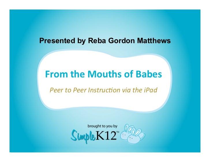 Presented by Reba Gordon Matthews FromtheMouthsofBabes                          PeertoPeerInstruc,onviatheiPad