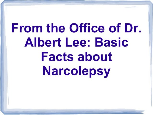 From the Office of Dr.  Albert Lee: Basic    Facts about     Narcolepsy