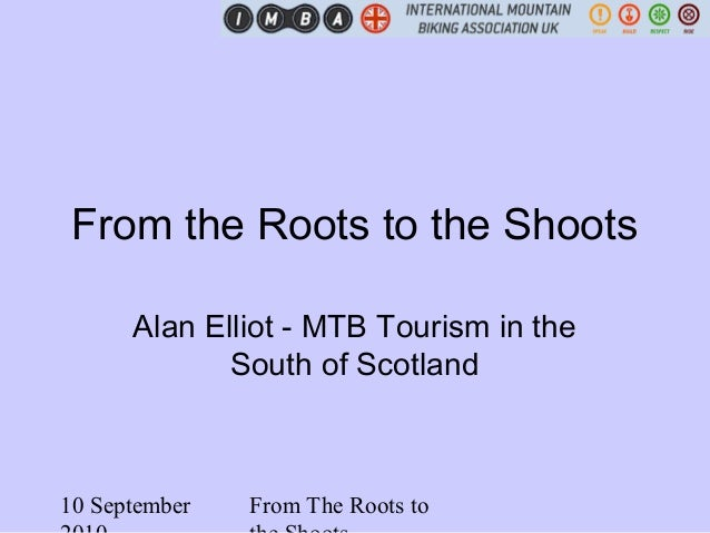 10 September From The Roots to From the Roots to the Shoots Alan Elliot - MTB Tourism in the South of Scotland
