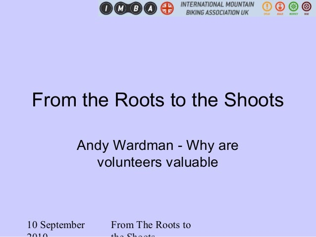 10 September From The Roots to From the Roots to the Shoots Andy Wardman - Why are volunteers valuable