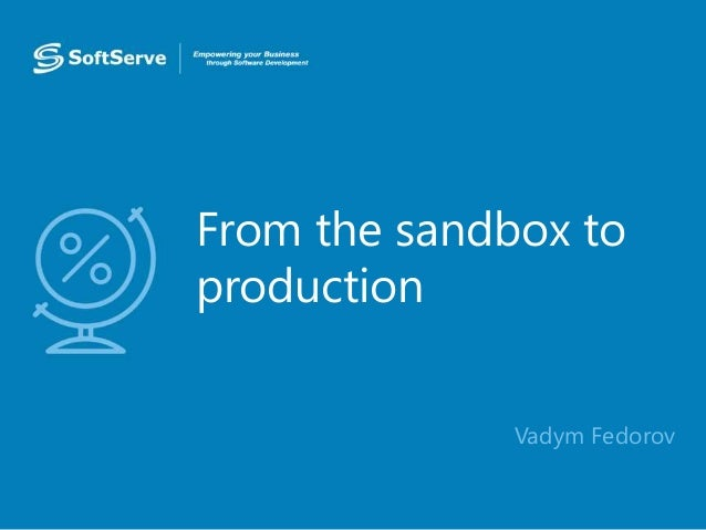 From the sandbox to production • Vadym Fedorov