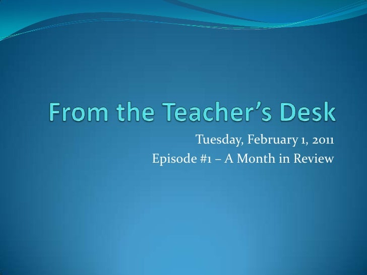 From the Teacher's Desk<br />Tuesday, February 1, 2011<br />Episode #1 – A Month in Review<br />