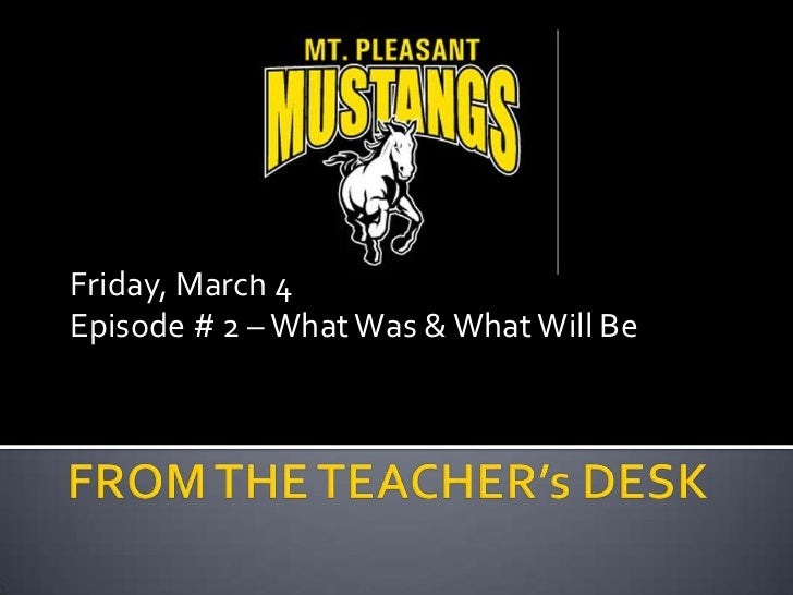 Friday, March 4<br />Episode # 2 – What Was & What Will Be<br />FROM THE TEACHER's DESK<br />