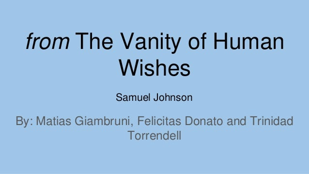 from The Vanity of Human Wishes By: Matias Giambruni, Felicitas Donato and Trinidad Torrendell Samuel Johnson