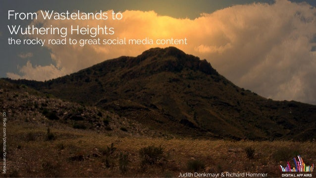 From Wastelands to Wuthering Heights Judith Denkmayr & Richard Hemmer DIGITAL AFFAIRS the rocky road to great social media...