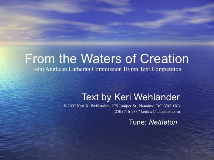 From the Waters of Creation Joint Anglican Lutheran Commission Hymn Text Competition Text by Keri Wehlander © 2007 Keri K....