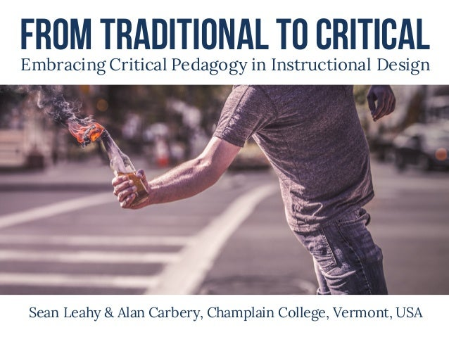 From Traditional toCriticalEmbracing Critical Pedagogy in Instructional Design Sean Leahy & Alan Carbery, Champlain Colleg...