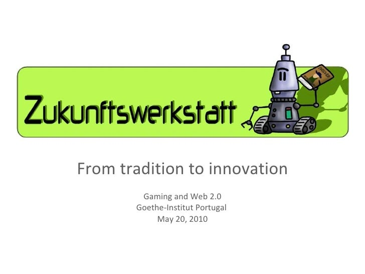 From tradition to innovation Gaming and Web 2.0 Goethe-Institut Portugal  May 20, 2010