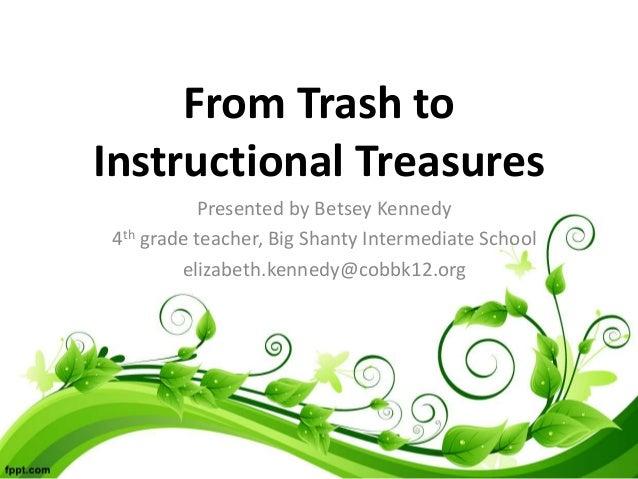 From Trash to Instructional Treasures Presented by Betsey Kennedy 4th grade teacher, Big Shanty Intermediate School elizab...