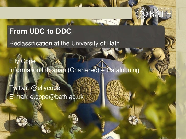From UDC to DDCReclassification at the University of BathElly CopeInformation Librarian (Chartered) – CataloguingTwitter: ...
