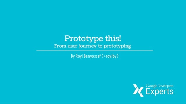 Prototype this! From user journey to prototyping By Royi Benyossef (+royiby)