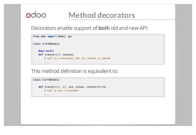 Method decorators Decorators enable support of bothboth old and new API: fromfrom odoo importimport Model,, api classclass...