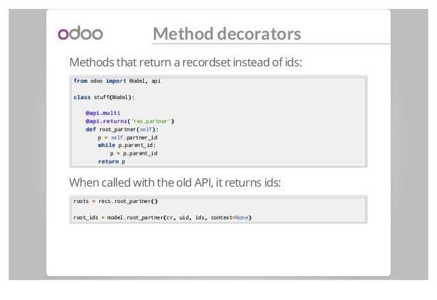 Method decorators Methods that return a recordset instead of ids: fromfrom odoo importimport Model,, api classclass stuff(...