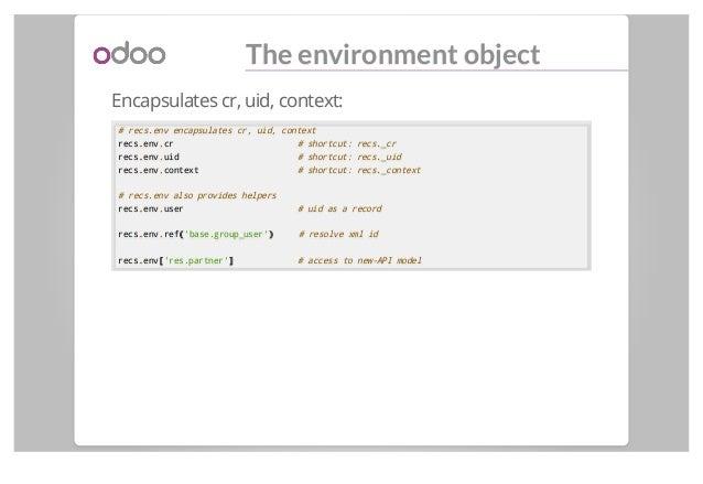 The environment object Encapsulates cr, uid, context: # recs.env encapsulates cr, uid, context recs..env..cr # shortcut: r...