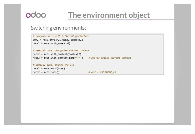 The environment object Switching environments: # rebrowse recs with different parameters env2 == recs..env((cr2,, uid2,, c...