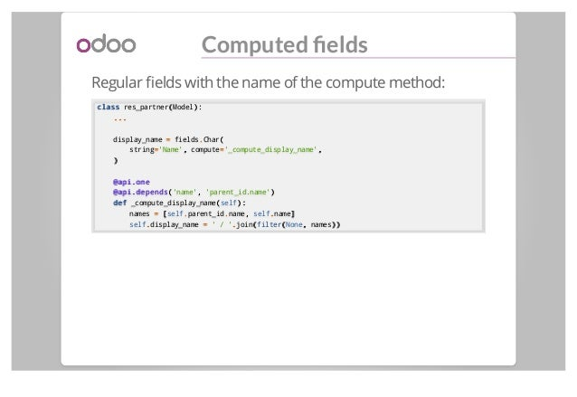 Computed fields Regular fields with the name of the compute method: classclass res_partner((Model):): ...... display_name ==...