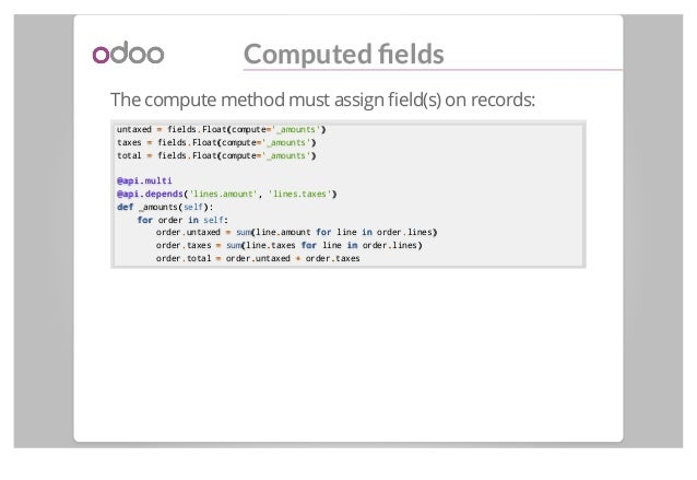Computed fields The compute method must assign field(s) on records: untaxed == fields..Float((compute=='_amounts')) taxes ==...
