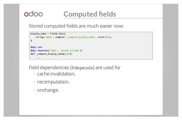 Computed fields Stored computed fields are much easier now: display_name == fields..Char(( string=='Name',, compute=='_compu...