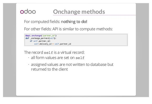 Onchange methods For computed fields: nothing to do!nothing to do! For other fields: API is similar to compute methods: @api...