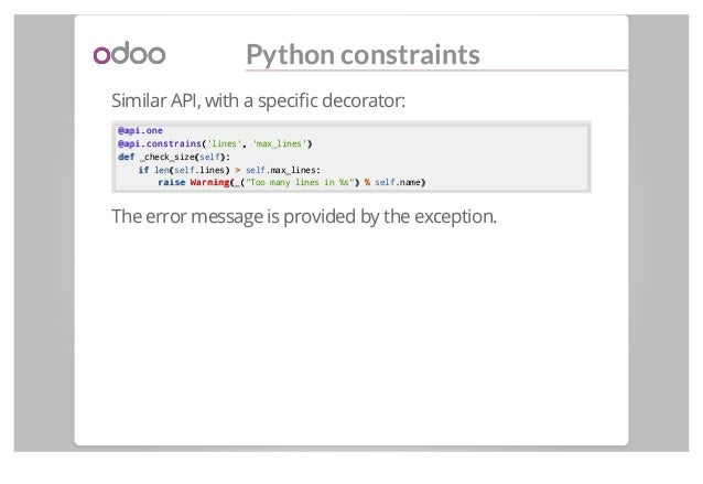 Python constraints Similar API, with a specific decorator: @api.one@api.one @api.constrains@api.constrains(('lines',, 'max_...