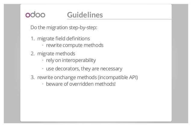 Guidelines Do the migration step-by-step: 1. migrate field definitions rewrite compute methods 2. migrate methods rely on in...