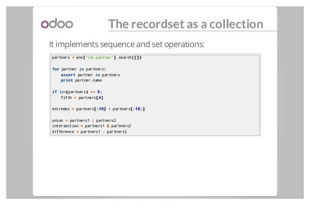 The recordset as a collection It implements sequence and set operations: partners == env[['res.partner']]..search([])([]) ...