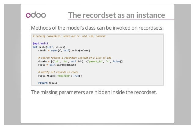 The recordset as an instance Methods of the model's class can be invoked on recordsets: # calling convention: leave out cr...