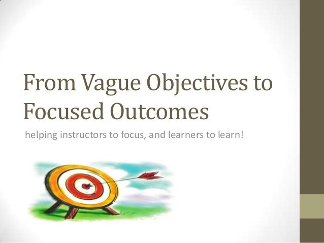 From Vague Objectives to Focused Outcomes helping instructors to focus, and learners to learn!