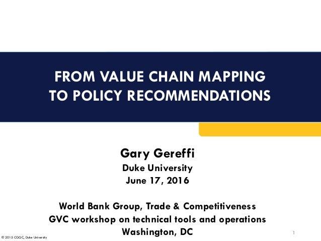 © 2015 CGGC, Duke University FROM VALUE CHAIN MAPPING TO POLICY RECOMMENDATIONS 1 Gary Gereffi Duke University June 17, 20...