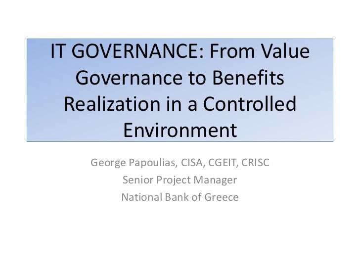 IT GOVERNANCE: From Value   Governance to Benefits  Realization in a Controlled         Environment    George Papoulias, C...