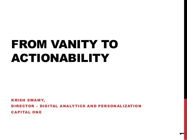 FROM VANITY TO ACTIONABILITY KRISH SWAMY, DIRECTOR – DIGITAL ANALYTICS AND PERSONALIZATION CAPITAL ONE 1