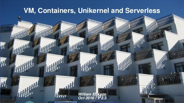 VM, Containers, Unikernel and Serverless William El Kaim Oct 2016 - V 2.3