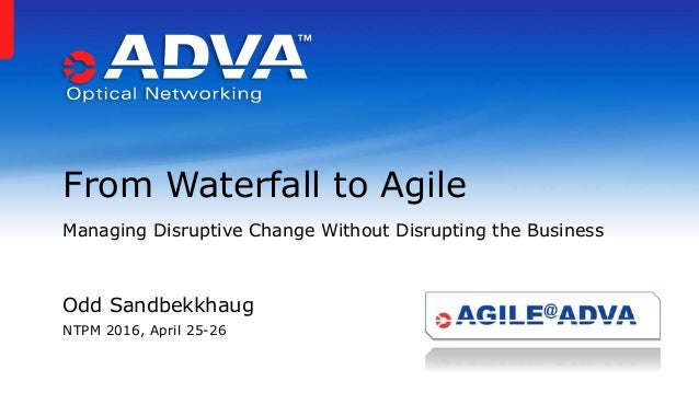 From Waterfall to Agile Managing Disruptive Change Without Disrupting the Business Odd Sandbekkhaug NTPM 2016, April 25-26