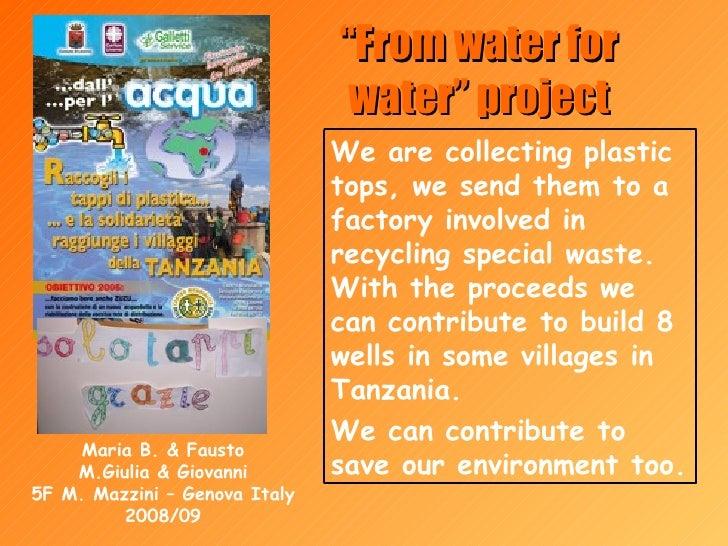 """ From water for water"" project Maria B. & Fausto M.Giulia & Giovanni 5F M. Mazzini – Genova Italy 2008/09 We are collecti..."