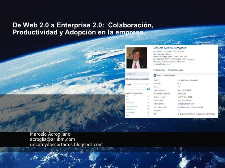 De Web 2.0 a Enterprise 2.0: Colaboración, Productividad y Adopción en la empresa.          Marcelo Acrogliano      acrogl...