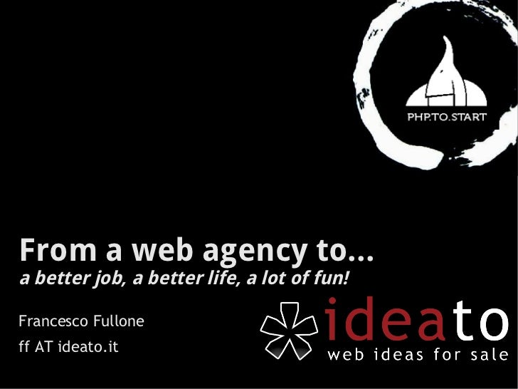 From a web agency to...a better job, a better life, a lot of fun!Francesco Fulloneff AT ideato.it
