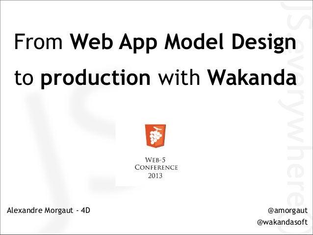 From Web App Model Designto production with WakandaAlexandre Morgaut - 4D @amorgaut@wakandasoft