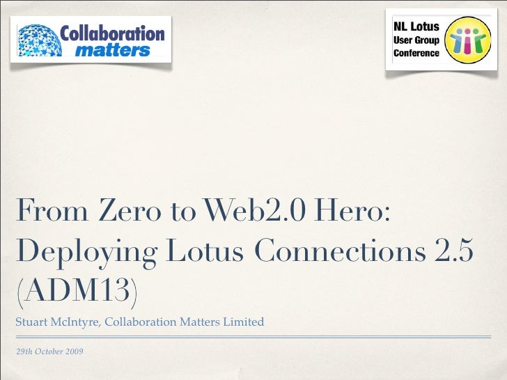 From Zero to Web2.0 Hero: Deploying Lotus Connections 2.5 (ADM13) Stuart McIntyre, Collaboration Matters Limited  29th Oct...