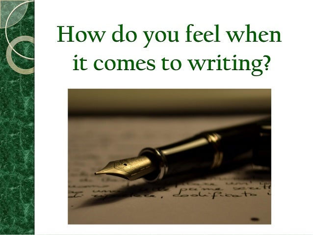 How do you feel when it comes to writing?