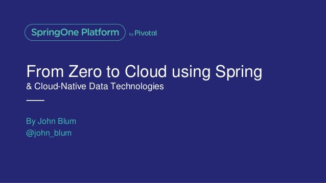 From Zero to Cloud using Spring & Cloud-Native Data Technologies By John Blum @john_blum