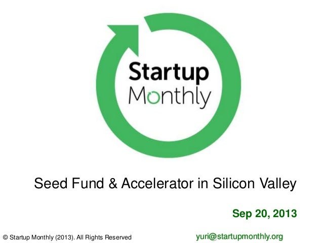 © Startup Monthly (2013). All Rights Reserved yuri@startupmonthly.org Sep 20, 2013 Seed Fund & Accelerator in Silicon Vall...