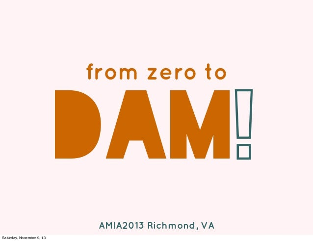 from zero to  DAM! AMIA2013 Richmond, VA Saturday, November 9, 13