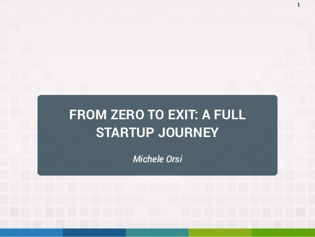 FROM ZERO TO EXIT: A FULL STARTUP JOURNEY Michele Orsi 1