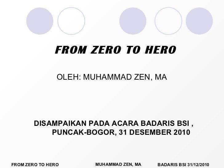 OLEH: MUHAMMAD ZEN, MA FROM ZERO TO HERO DISAMPAIKAN PADA ACARA BADARIS BSI , PUNCAK-BOGOR, 31 DESEMBER 2010