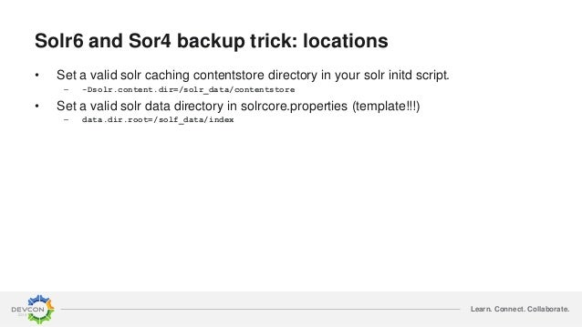 Learn. Connect. Collaborate. Solr6 and Sor4 backup trick: locations • Set a valid solr caching contentstore directory in y...
