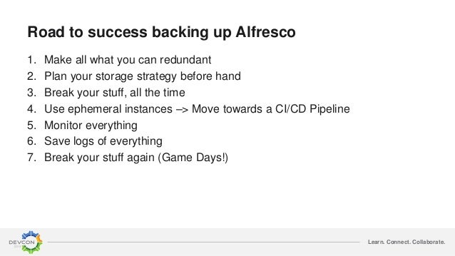Learn. Connect. Collaborate. Road to success backing up Alfresco 1. Make all what you can redundant 2. Plan your storage s...