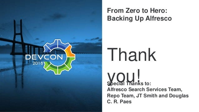 From Zero to Hero: Backing Up Alfresco Thank you!Special Thanks to: Alfresco Search Services Team, Repo Team, JT Smith and...