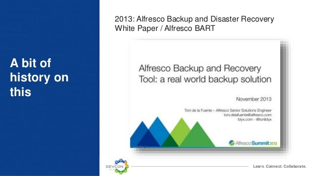 Learn. Connect. Collaborate. A bit of history on this 2013: Alfresco Backup and Disaster Recovery White Paper / Alfresco B...