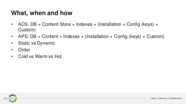 Learn. Connect. Collaborate. What, when and how • ACS: DB + Content Store + Indexes + (Installation + Config (keys) + Cust...
